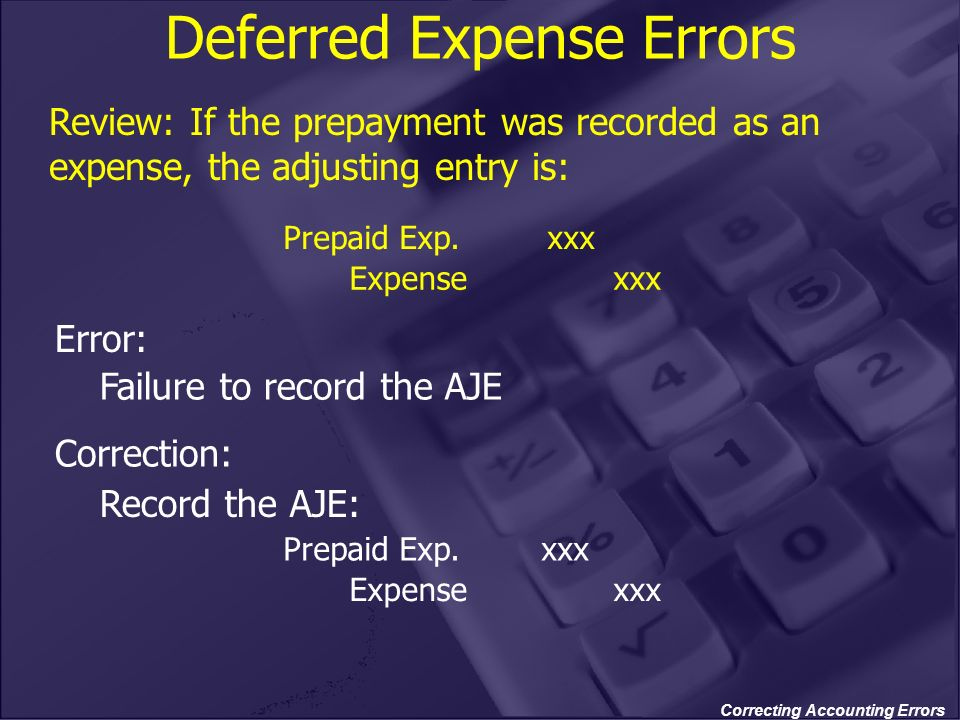 Correcting Accounting Errors Deferred Expense Errors Review: If the prepayment was recorded as an expense, the adjusting entry is: Error: Failure to r