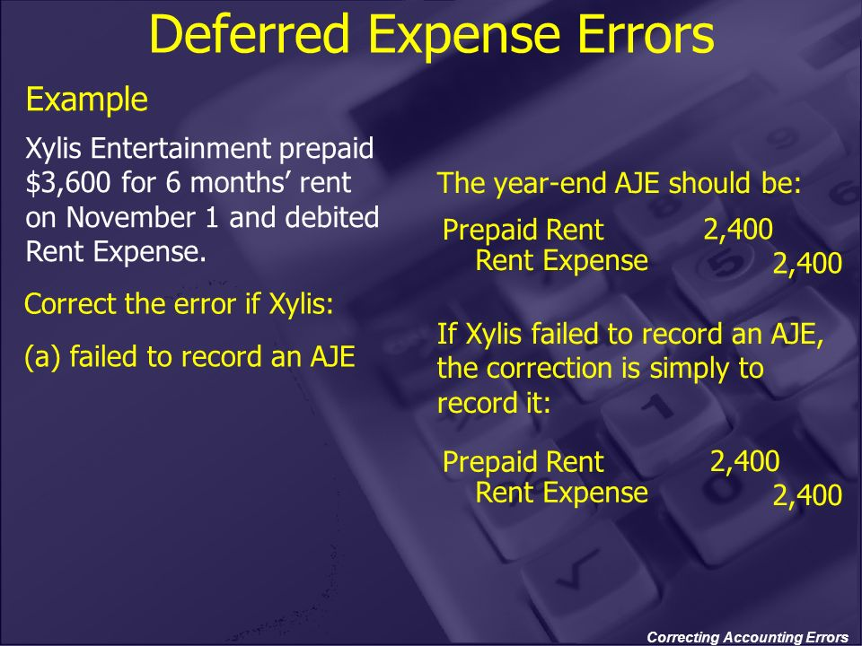 Correcting Accounting Errors Deferred Expense Errors Example Xylis Entertainment prepaid $3,600 for 6 months rent on November 1 and debited Rent Expen