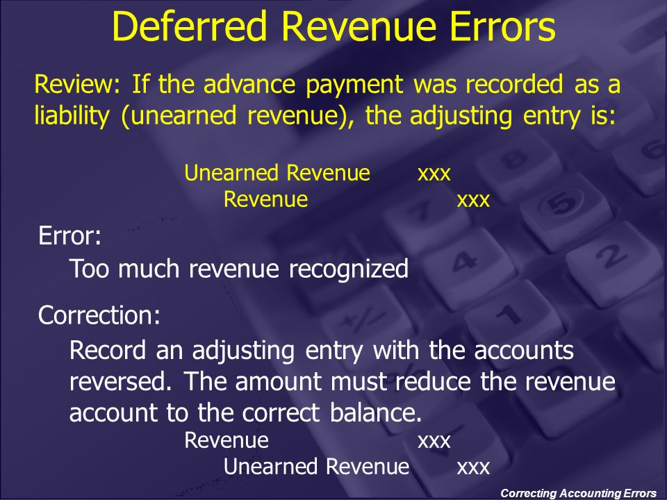 Correcting Accounting Errors Deferred Revenue Errors Too much revenue recognized Record an adjusting entry with the accounts reversed. The amount must