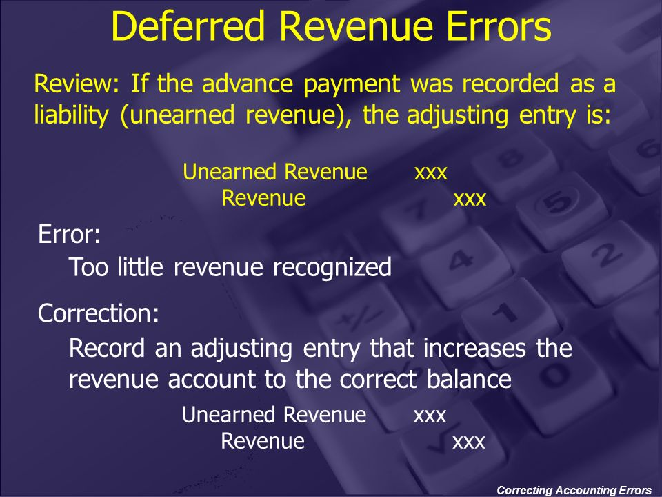 Correcting Accounting Errors Too little revenue recognized Deferred Revenue Errors Record an adjusting entry that increases the revenue account to the