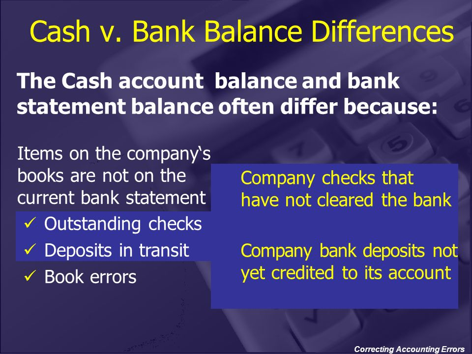 Correcting Accounting Errors Items on the companys books are not on the current bank statement Outstanding checks Deposits in transit Book errors The