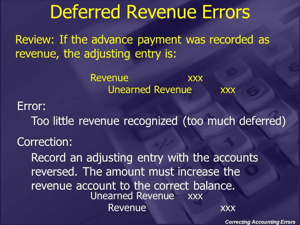 Correcting Accounting Errors Deferred Revenue Errors Too little revenue recognized (too much deferred) Record an adjusting entry with the accounts rev