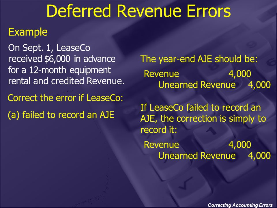 Correcting Accounting Errors Deferred Revenue Errors Example On Sept. 1, LeaseCo received $6,000 in advance for a 12-month equipment rental and credit