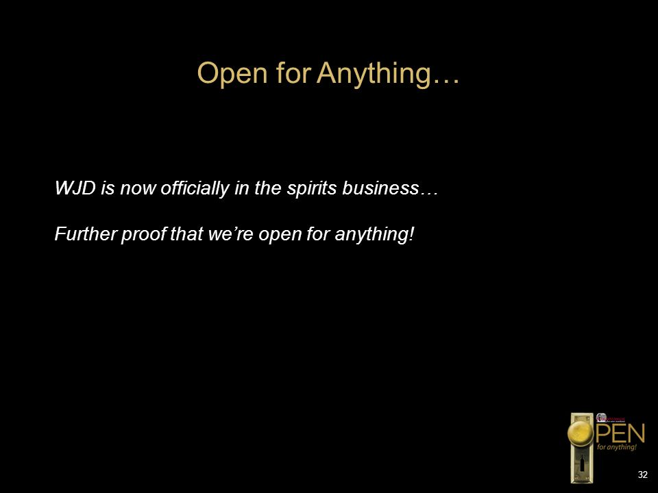 32 WJD is now officially in the spirits business… Further proof that were open for anything! Open for Anything…