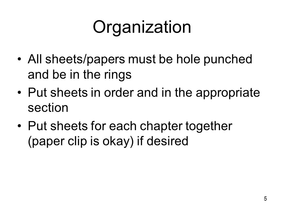 5 Organization All sheets/papers must be hole punched and be in the rings Put sheets in order and in the appropriate section Put sheets for each chapter together (paper clip is okay) if desired