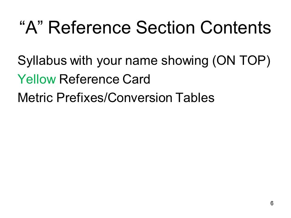 6 A Reference Section Contents Syllabus with your name showing (ON TOP) Yellow Reference Card Metric Prefixes/Conversion Tables