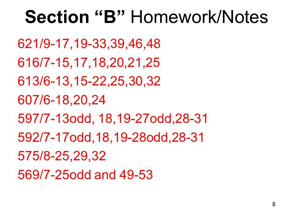 Section B Homework/Notes 621/9-17,19-33,39,46,48 616/7-15,17,18,20,21,25 613/6-13,15-22,25,30,32 607/6-18,20,24 597/7-13odd, 18,19-27odd,28-31 592/7-17odd,18,19-28odd,28-31 575/8-25,29,32 569/7-25odd and 49-53 8