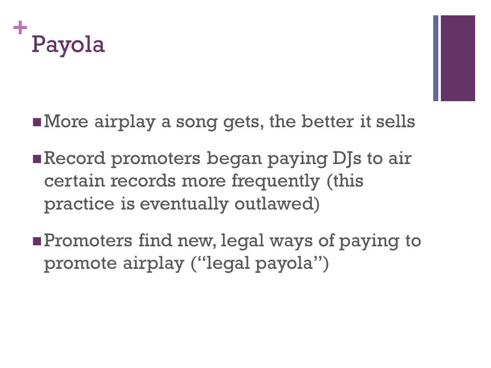+ Payola More airplay a song gets, the better it sells Record promoters began paying DJs to air certain records more frequently (this practice is eventually outlawed) Promoters find new, legal ways of paying to promote airplay (legal payola)