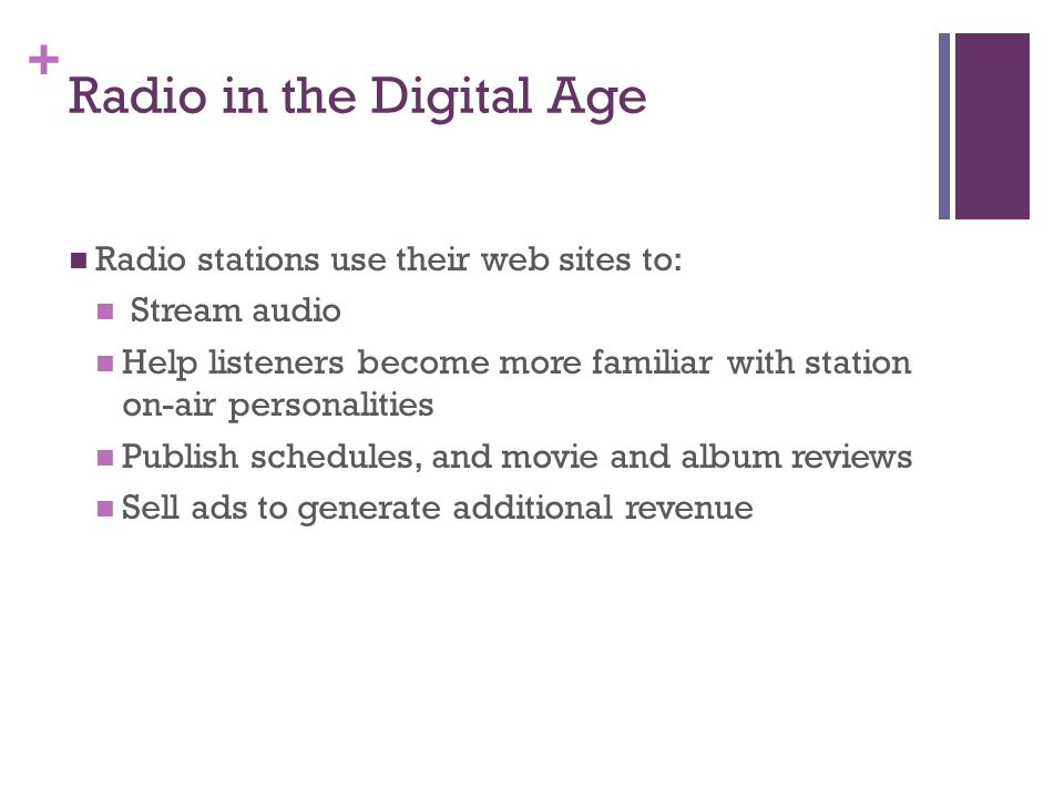 + Radio in the Digital Age Radio stations use their web sites to: Stream audio Help listeners become more familiar with station on-air personalities Publish schedules, and movie and album reviews Sell ads to generate additional revenue