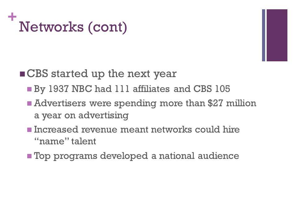 + Networks (cont) CBS started up the next year By 1937 NBC had 111 affiliates and CBS 105 Advertisers were spending more than $27 million a year on advertising Increased revenue meant networks could hire name talent Top programs developed a national audience