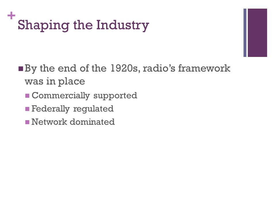 + Shaping the Industry By the end of the 1920s, radios framework was in place Commercially supported Federally regulated Network dominated