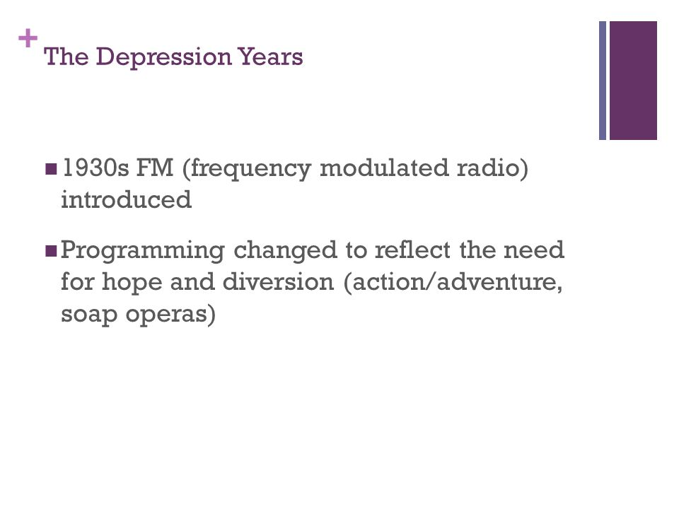 + The Depression Years 1930s FM (frequency modulated radio) introduced Programming changed to reflect the need for hope and diversion (action/adventure, soap operas)