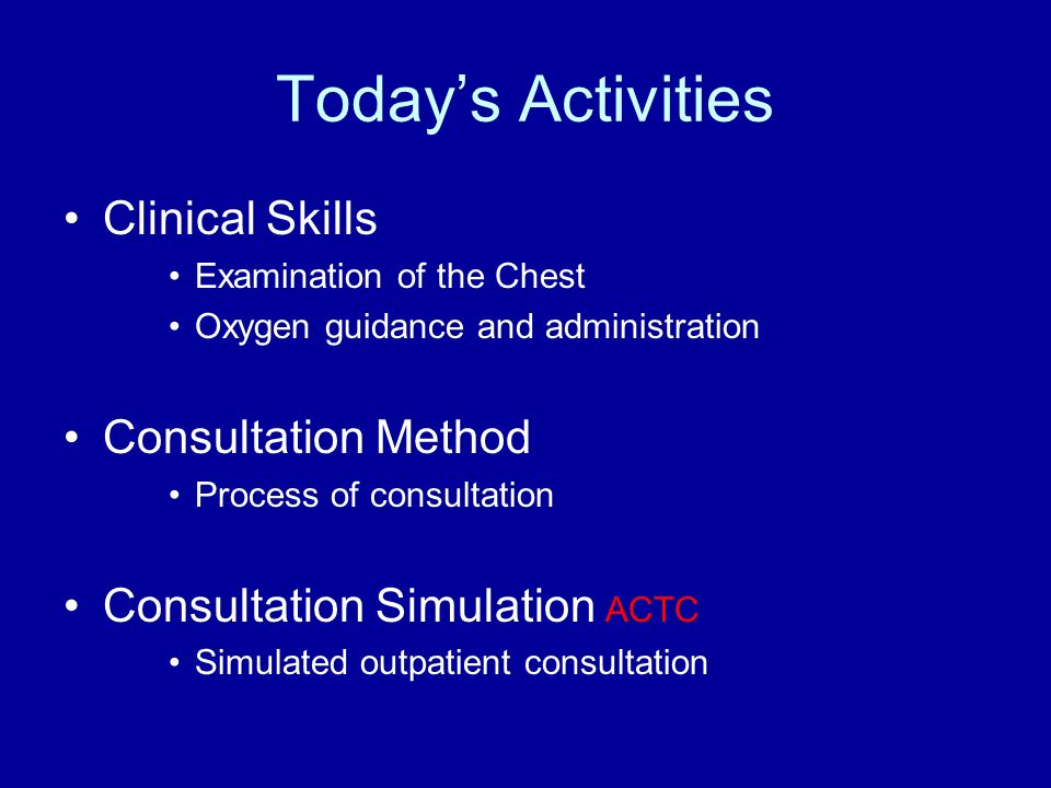 Todays Activities Clinical Skills Examination of the Chest Oxygen guidance and administration Consultation Method Process of consultation Consultation Simulation ACTC Simulated outpatient consultation