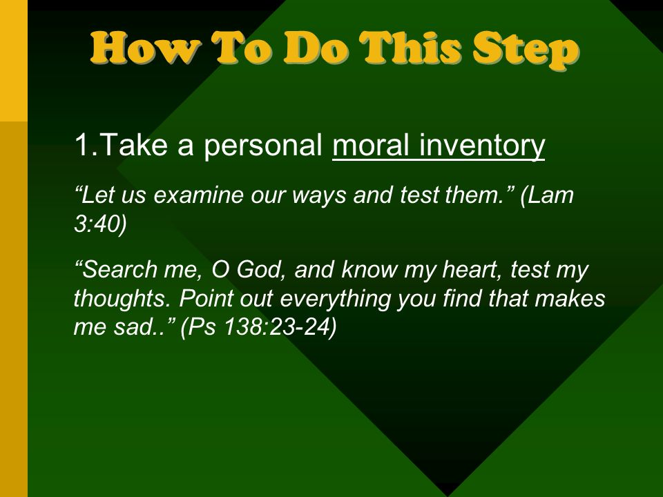 How To Do This Step 1.Take a personal moral inventory Let us examine our ways and test them.