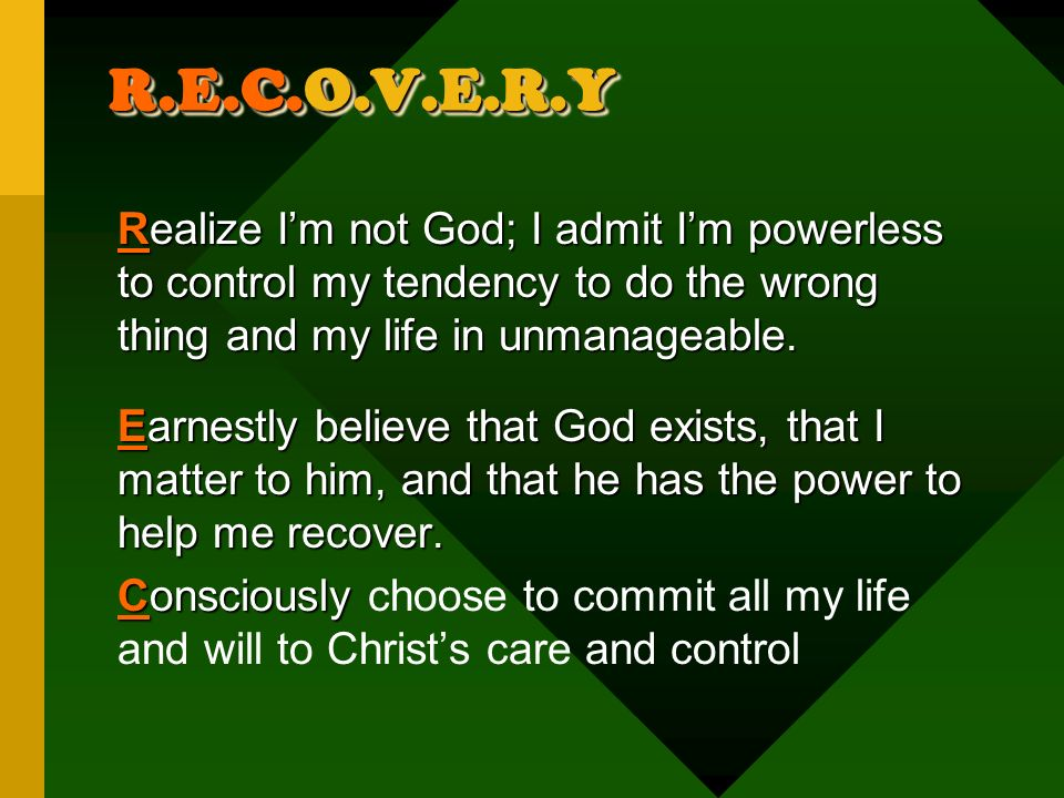 R.E.C.O.V.E.R.Y Realize Im not God; I admit Im powerless to control my tendency to do the wrong thing and my life in unmanageable.