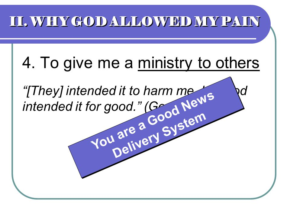 II. WHY GOD ALLOWED MY PAIN 4. To give me a ministry to others [They] intended it to harm me, but God intended it for good. (Gen 50:20) You are a Good
