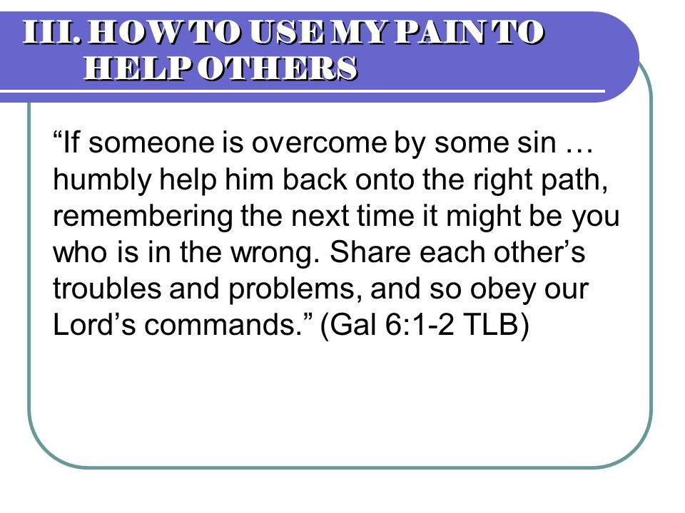 III. HOW TO USE MY PAIN TO HELP OTHERS If someone is overcome by some sin … humbly help him back onto the right path, remembering the next time it mig