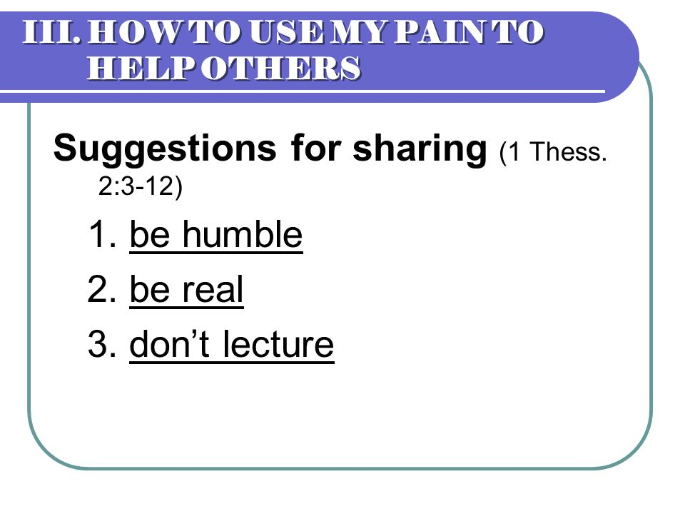 III. HOW TO USE MY PAIN TO HELP OTHERS Suggestions for sharing (1 Thess. 2:3-12) 1. be humble 2. be real 3. dont lecture
