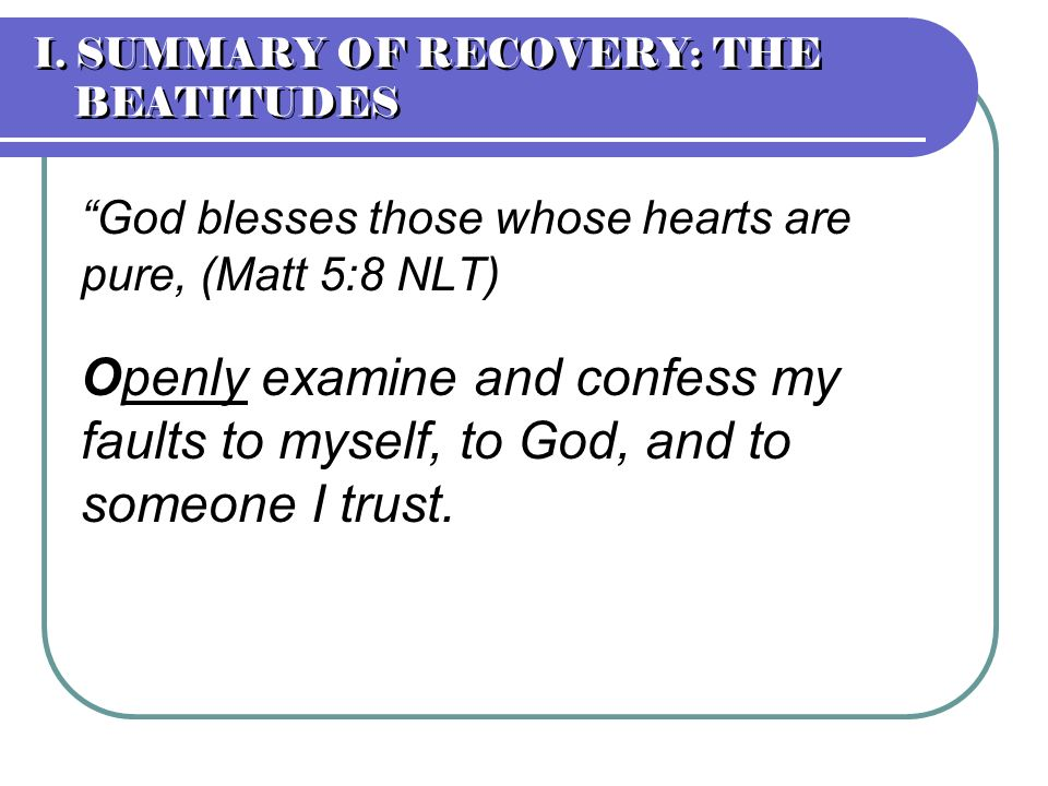 God blesses those whose hearts are pure, (Matt 5:8 NLT) Openly examine and confess my faults to myself, to God, and to someone I trust. I. SUMMARY OF