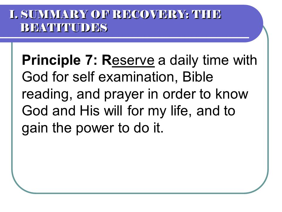 Principle 7: Reserve a daily time with God for self examination, Bible reading, and prayer in order to know God and His will for my life, and to gain