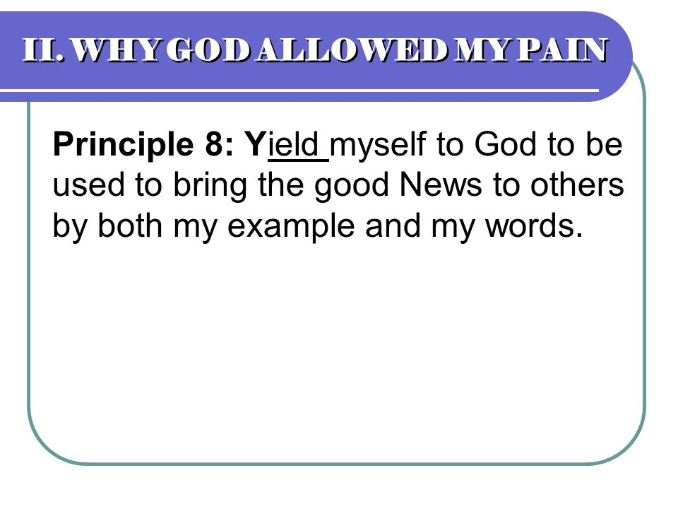 II. WHY GOD ALLOWED MY PAIN Principle 8: Yield myself to God to be used to bring the good News to others by both my example and my words.