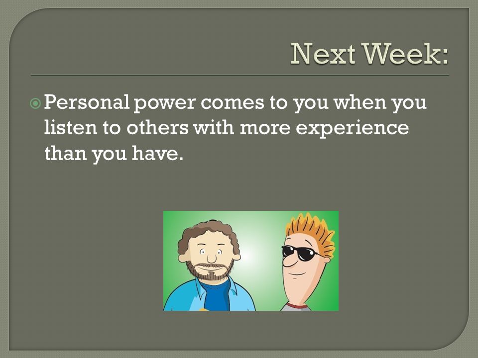 Personal power comes to you when you listen to others with more experience than you have.