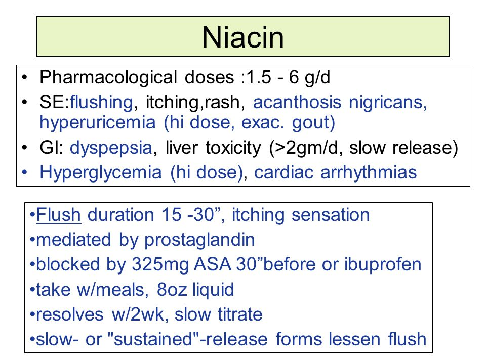 Niacin Pharmacological doses :1.5 - 6 g/d SE:flushing, itching,rash, acanthosis nigricans, hyperuricemia (hi dose, exac. gout) GI: dyspepsia, liver to