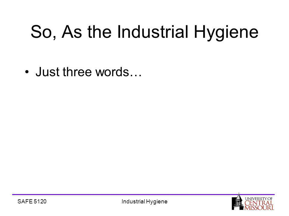 SAFE 5120Industrial Hygiene So, As the Industrial Hygiene Just three words…
