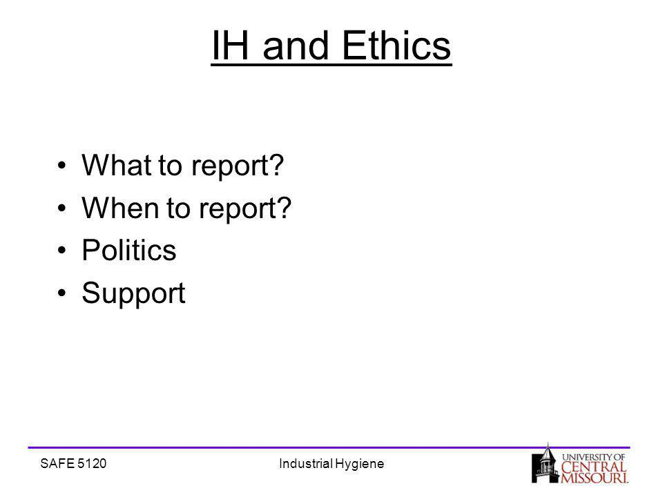 SAFE 5120Industrial Hygiene IH and Ethics What to report When to report Politics Support