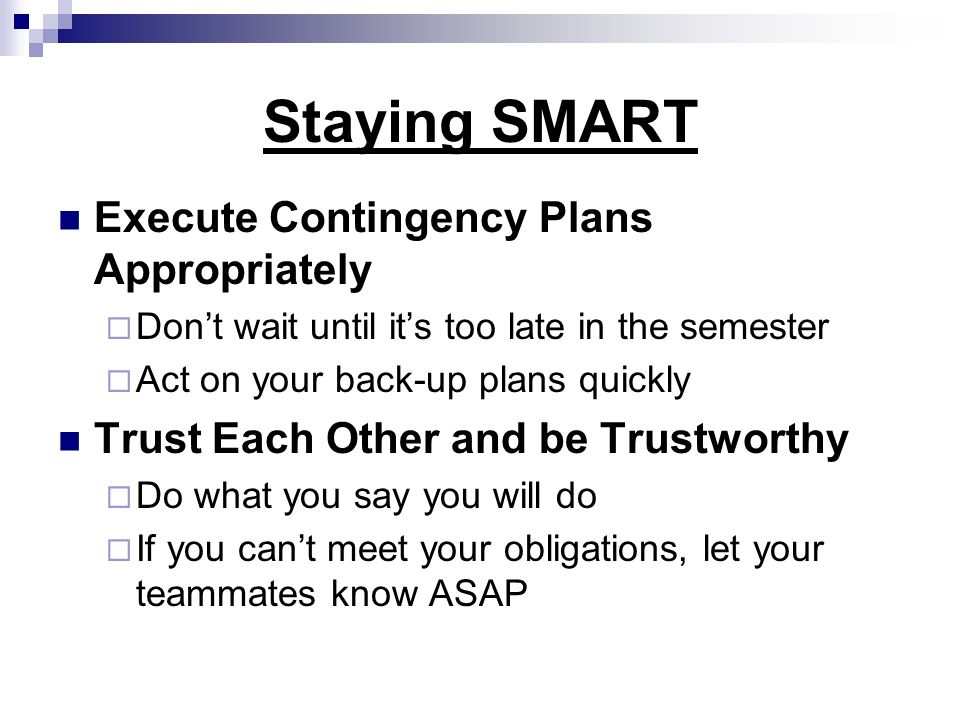 Staying SMART Execute Contingency Plans Appropriately Dont wait until its too late in the semester Act on your back-up plans quickly Trust Each Other