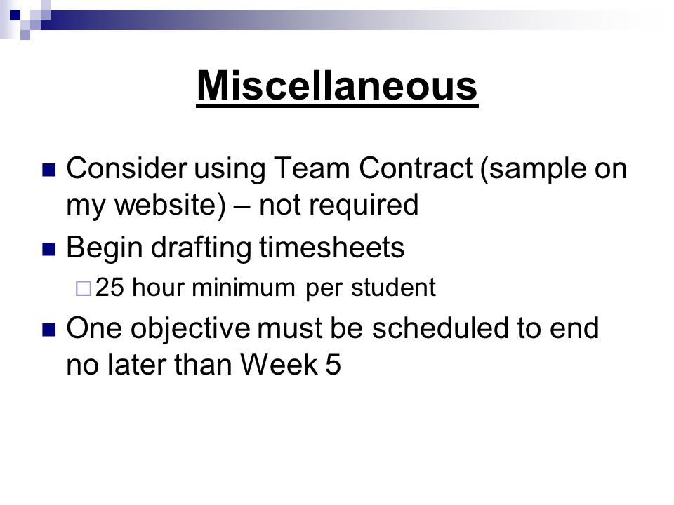 Miscellaneous Consider using Team Contract (sample on my website) – not required Begin drafting timesheets 25 hour minimum per student One objective m