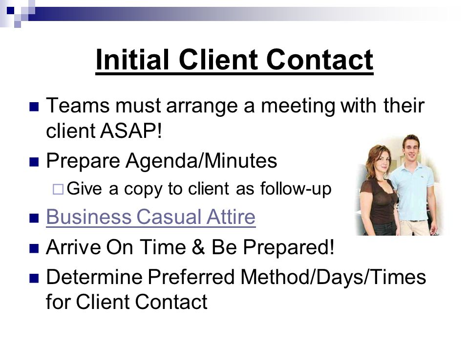Initial Client Contact Teams must arrange a meeting with their client ASAP! Prepare Agenda/Minutes Give a copy to client as follow-up Business Casual