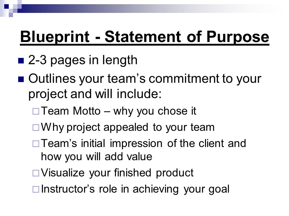 Blueprint - Statement of Purpose 2-3 pages in length Outlines your teams commitment to your project and will include: Team Motto – why you chose it Wh