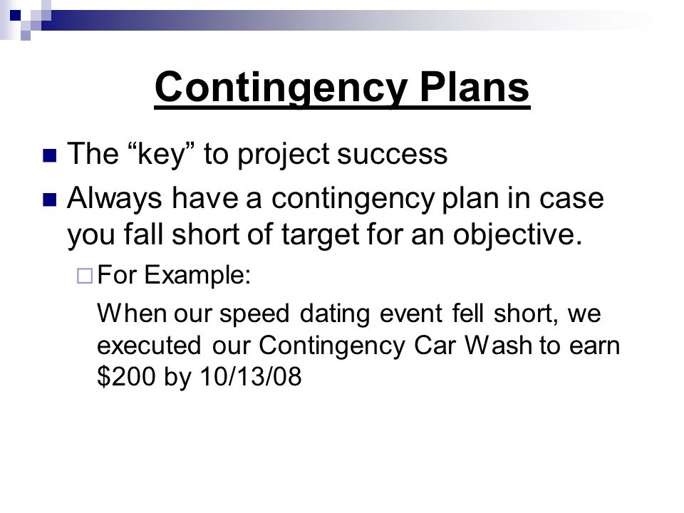 Contingency Plans The key to project success Always have a contingency plan in case you fall short of target for an objective. For Example: When our s