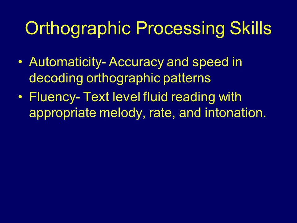Orthographic Processing Skills Automaticity- Accuracy and speed in decoding orthographic patterns Fluency- Text level fluid reading with appropriate m