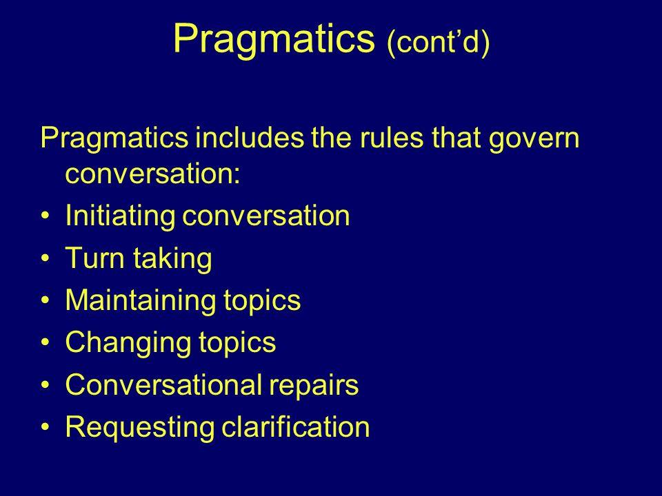 Pragmatics (contd) Pragmatics includes the rules that govern conversation: Initiating conversation Turn taking Maintaining topics Changing topics Conv