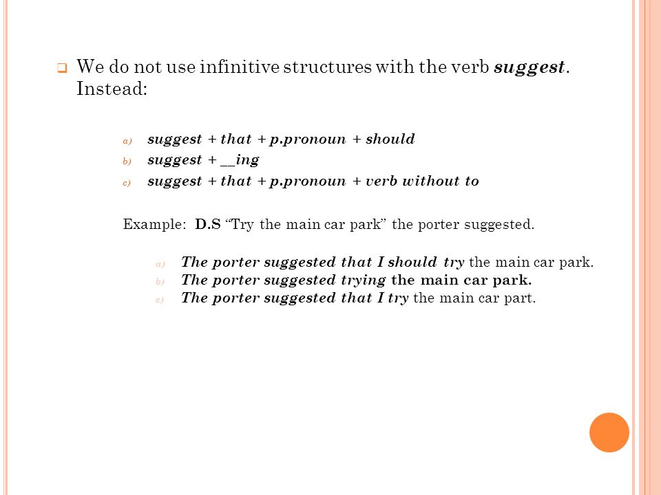 We do not use infinitive structures with the verb suggest. Instead: a) suggest + that + p.pronoun + should b) suggest + __ing c) suggest + that + p.pr