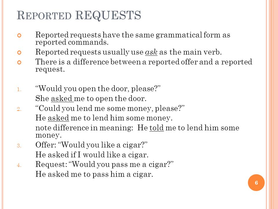R EPORTED REQUESTS Reported requests have the same grammatical form as reported commands. Reported requests usually use ask as the main verb. There is
