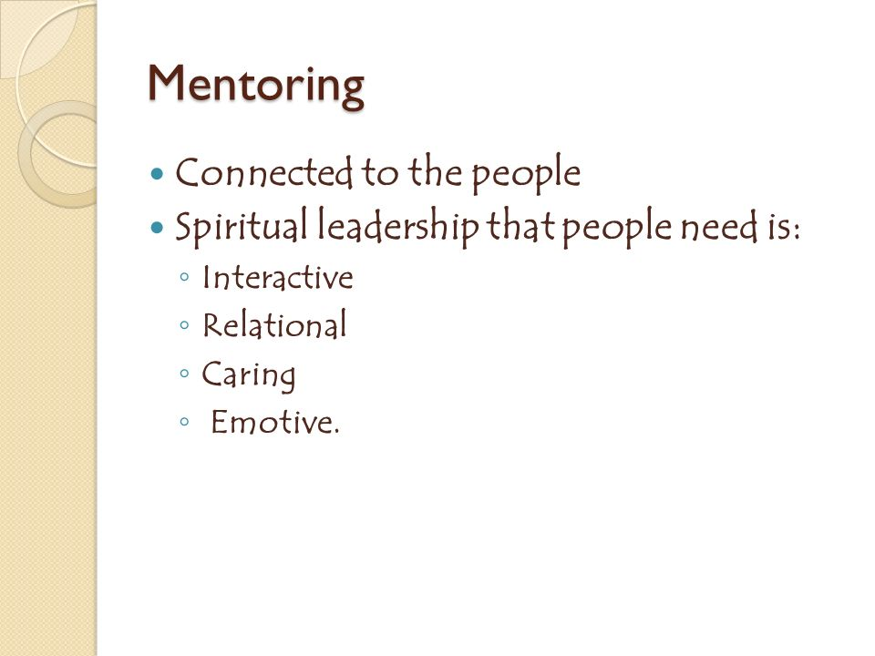 Mentoring Connected to the people Spiritual leadership that people need is: Interactive Relational Caring Emotive.