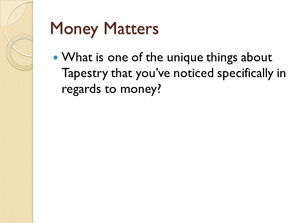 Money Matters What is one of the unique things about Tapestry that youve noticed specifically in regards to money