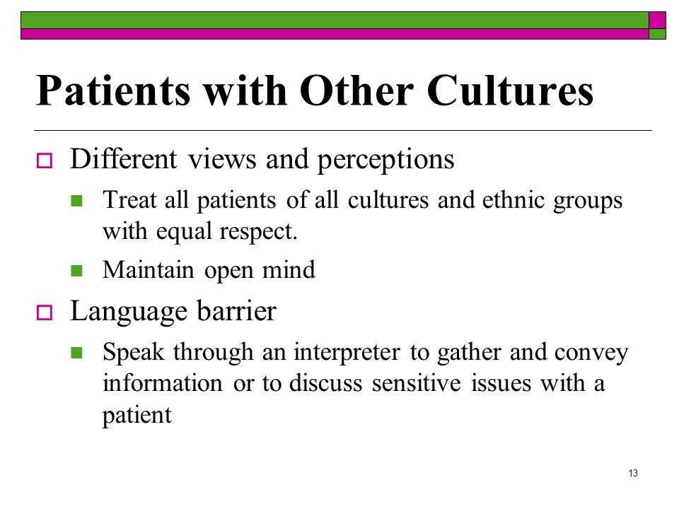 13 Patients with Other Cultures Different views and perceptions Treat all patients of all cultures and ethnic groups with equal respect.
