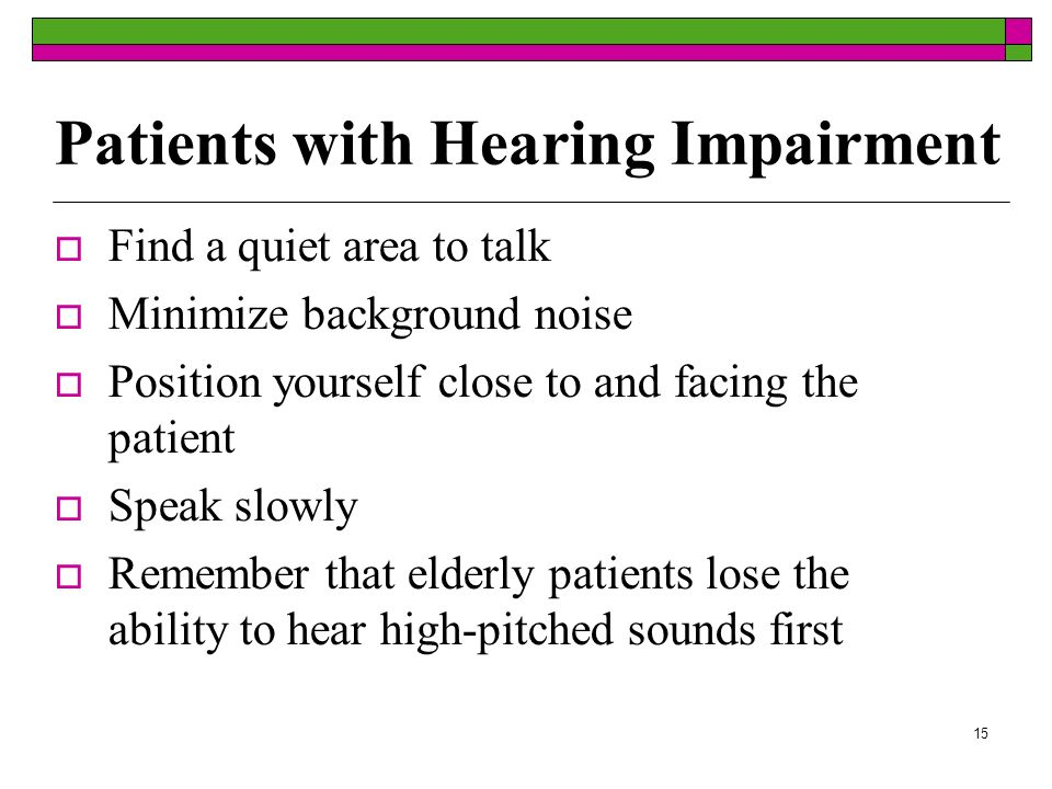 15 Patients with Hearing Impairment Find a quiet area to talk Minimize background noise Position yourself close to and facing the patient Speak slowly