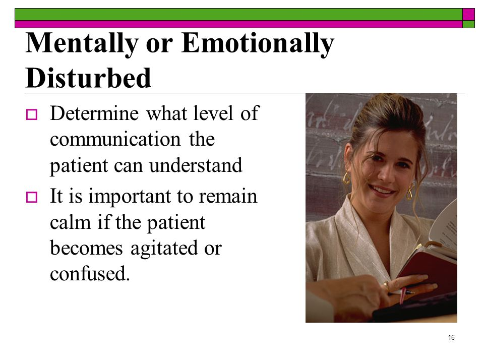 16 Mentally or Emotionally Disturbed Determine what level of communication the patient can understand It is important to remain calm if the patient be