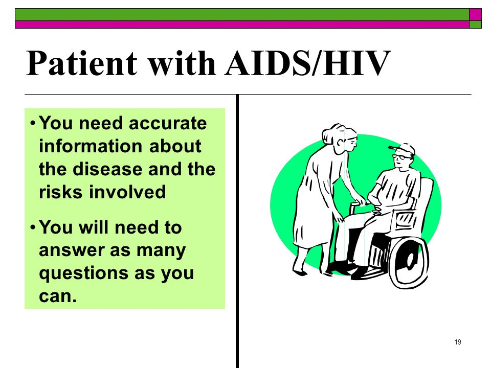 19 Patient with AIDS/HIV You need accurate information about the disease and the risks involved You will need to answer as many questions as you can.