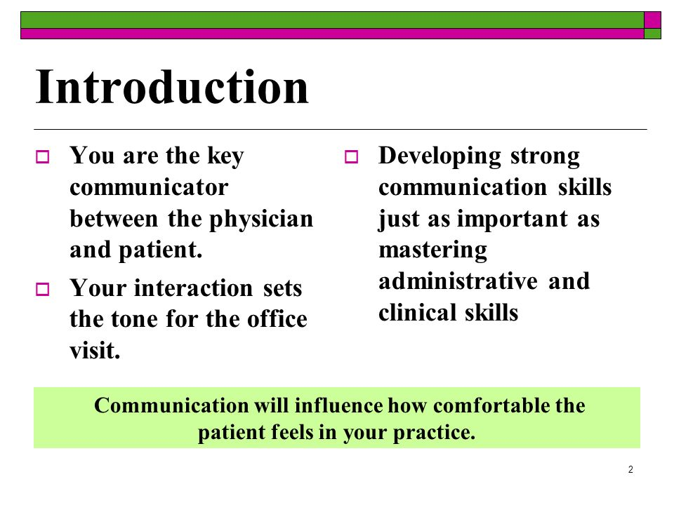 2 Introduction You are the key communicator between the physician and patient. Your interaction sets the tone for the office visit. Developing strong
