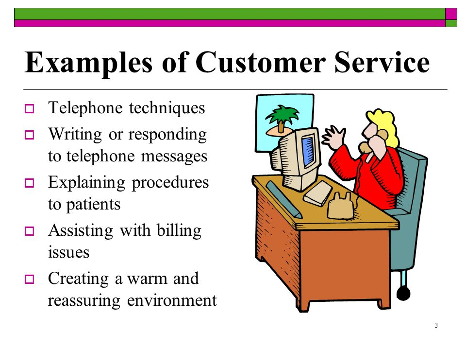 3 Examples of Customer Service Telephone techniques Writing or responding to telephone messages Explaining procedures to patients Assisting with billi