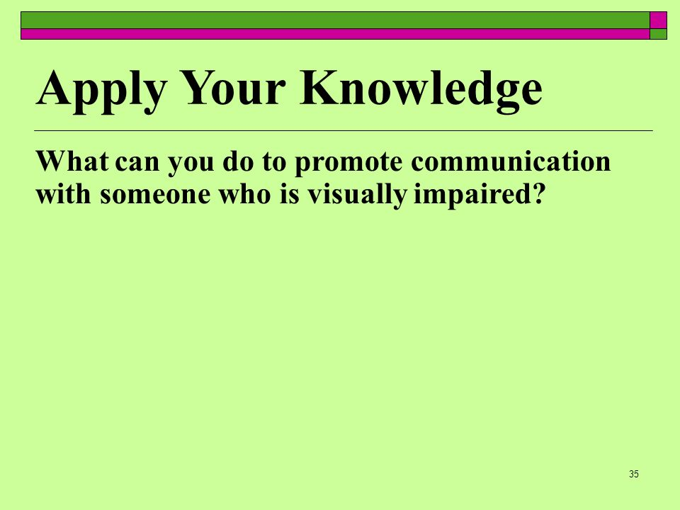 35 Apply Your Knowledge What can you do to promote communication with someone who is visually impaired?