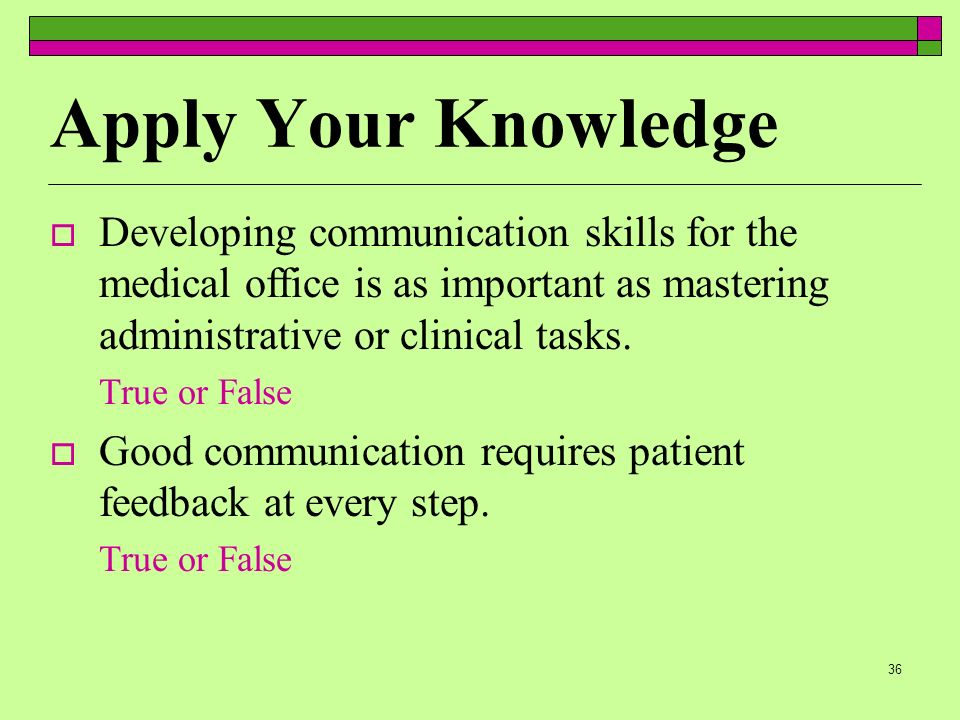 36 Apply Your Knowledge Developing communication skills for the medical office is as important as mastering administrative or clinical tasks.