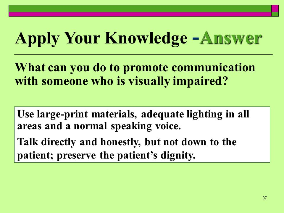 37 Answer Apply Your Knowledge - Answer What can you do to promote communication with someone who is visually impaired? Use large-print materials, ade