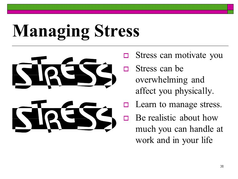 38 Managing Stress Stress can motivate you Stress can be overwhelming and affect you physically.